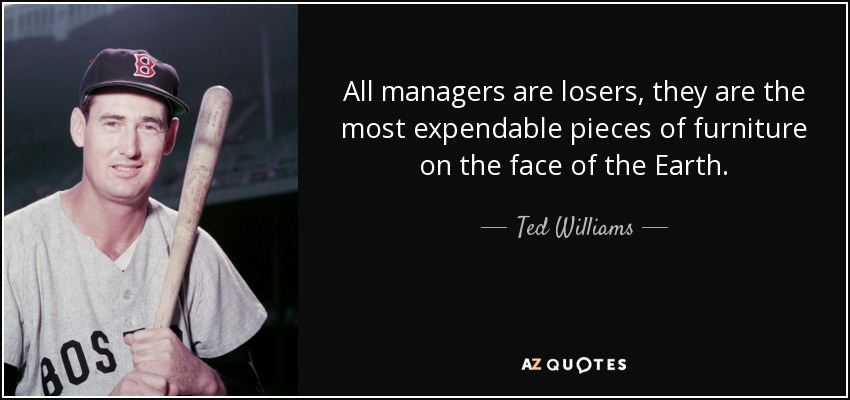 All managers are losers, they are the most expendable pieces of furniture on the face of the Earth. - Ted Williams