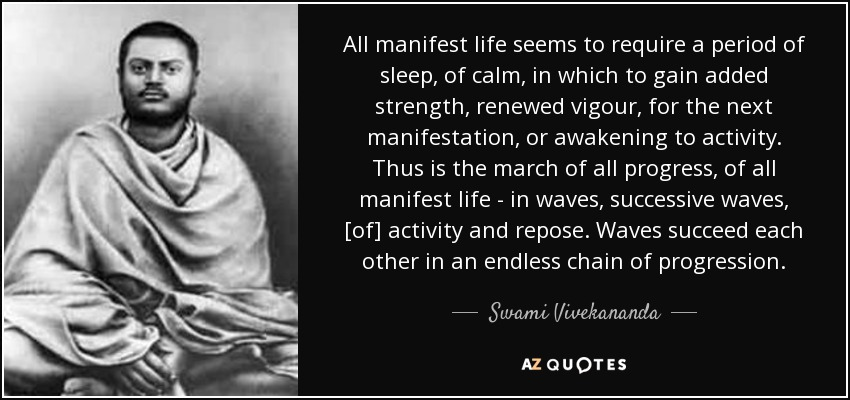 All manifest life seems to require a period of sleep, of calm, in which to gain added strength, renewed vigour, for the next manifestation, or awakening to activity. Thus is the march of all progress, of all manifest life - in waves, successive waves, [of] activity and repose. Waves succeed each other in an endless chain of progression. - Swami Vivekananda