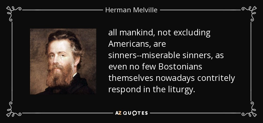 all mankind, not excluding Americans, are sinners--miserable sinners, as even no few Bostonians themselves nowadays contritely respond in the liturgy. - Herman Melville