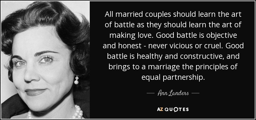 All married couples should learn the art of battle as they should learn the art of making love. Good battle is objective and honest - never vicious or cruel. Good battle is healthy and constructive, and brings to a marriage the principles of equal partnership. - Ann Landers