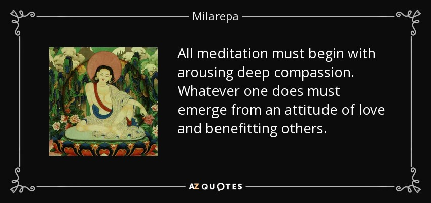 All meditation must begin with arousing deep compassion. Whatever one does must emerge from an attitude of love and benefitting others. - Milarepa