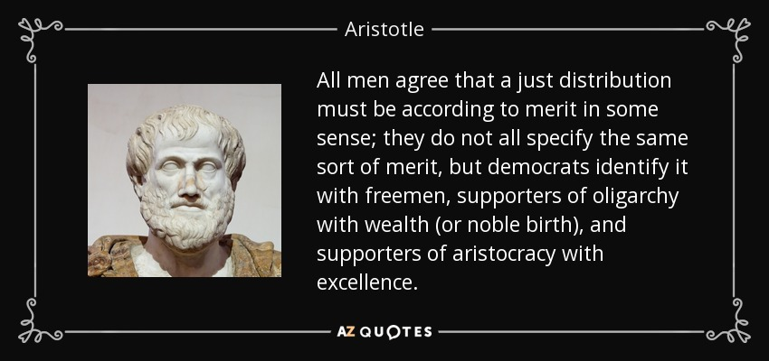 All men agree that a just distribution must be according to merit in some sense; they do not all specify the same sort of merit, but democrats identify it with freemen, supporters of oligarchy with wealth (or noble birth), and supporters of aristocracy with excellence. - Aristotle