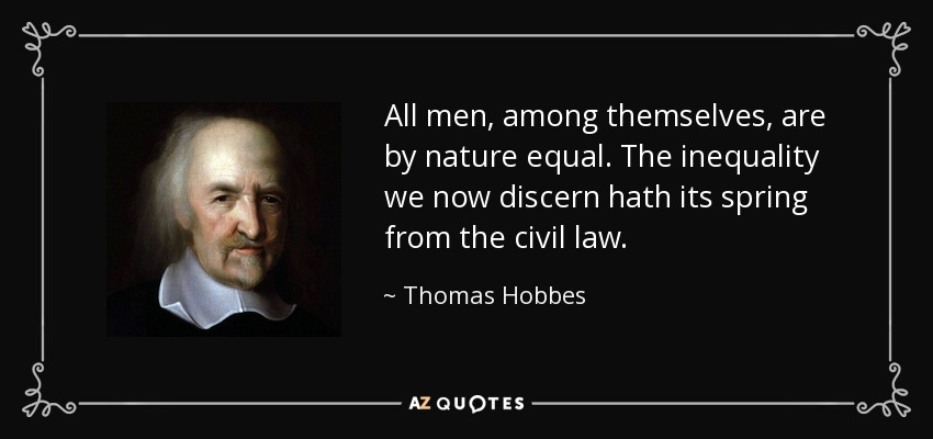 All men, among themselves, are by nature equal. The inequality we now discern hath its spring from the civil law. - Thomas Hobbes