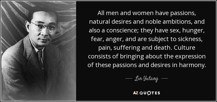 All men and women have passions, natural desires and noble ambitions, and also a conscience; they have sex, hunger, fear, anger, and are subject to sickness, pain, suffering and death. Culture consists of bringing about the expression of these passions and desires in harmony. - Lin Yutang