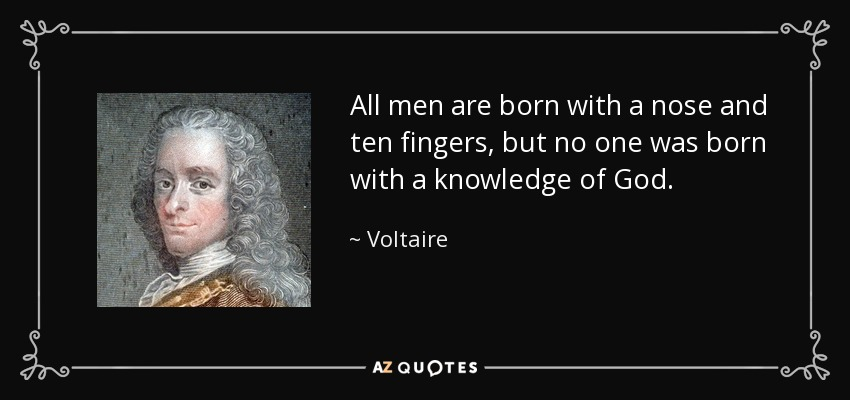 All men are born with a nose and ten fingers, but no one was born with a knowledge of God. - Voltaire