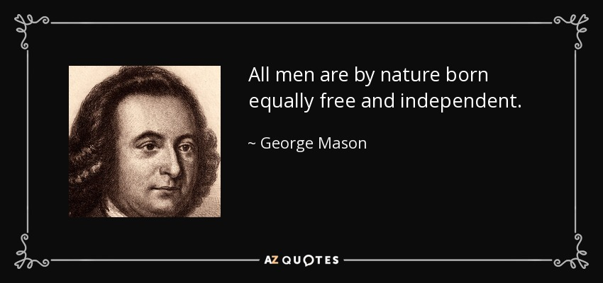 All men are by nature born equally free and independent. - George Mason