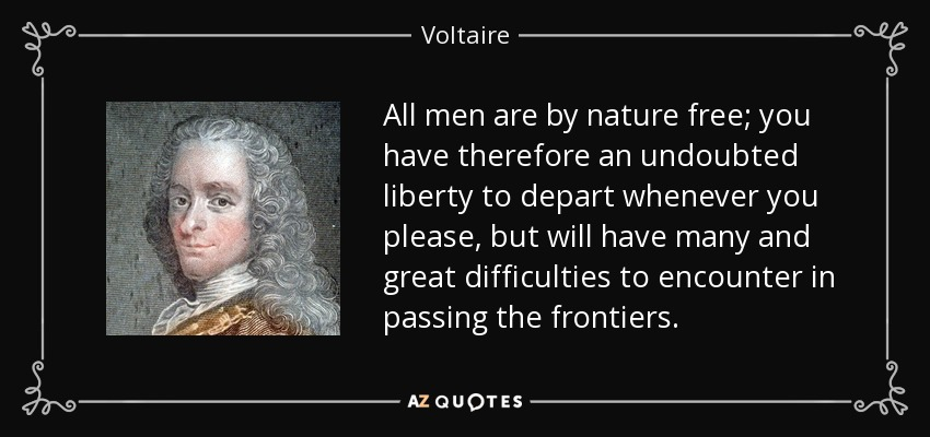 All men are by nature free; you have therefore an undoubted liberty to depart whenever you please, but will have many and great difficulties to encounter in passing the frontiers. - Voltaire