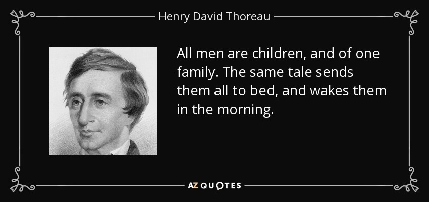 All men are children, and of one family. The same tale sends them all to bed, and wakes them in the morning. - Henry David Thoreau