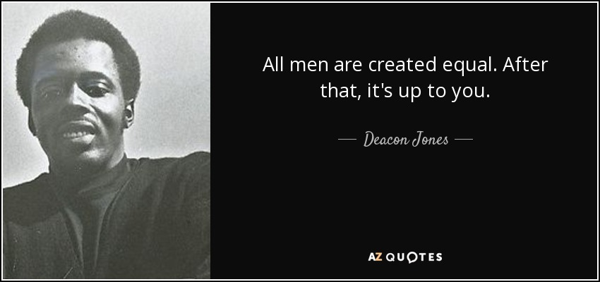 All men are created equal. After that, it's up to you. - Deacon Jones