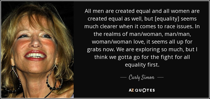 All men are created equal and all women are created equal as well, but [equality] seems much clearer when it comes to race issues. In the realms of man/woman, man/man, woman/woman love, it seems all up for grabs now. We are exploring so much, but I think we gotta go for the fight for all equality first. - Carly Simon