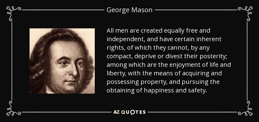 All men are created equally free and independent, and have certain inherent rights, of which they cannot, by any compact, deprive or divest their posterity; among which are the enjoyment of life and liberty, with the means of acquiring and possessing property, and pursuing the obtaining of happiness and safety. - George Mason