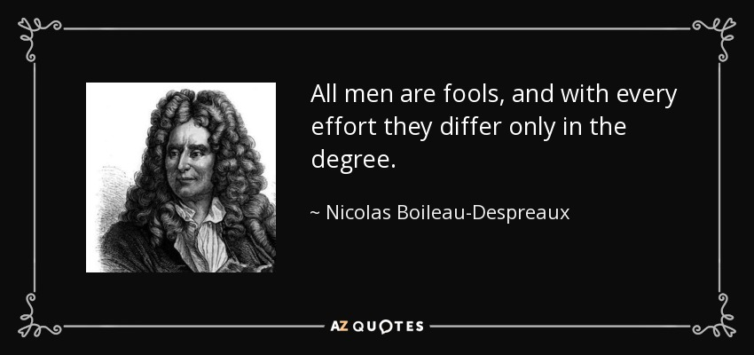 All men are fools, and with every effort they differ only in the degree. - Nicolas Boileau-Despreaux