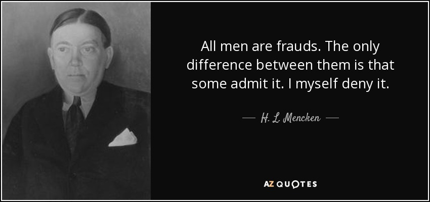 All men are frauds. The only difference between them is that some admit it. I myself deny it. - H. L. Mencken