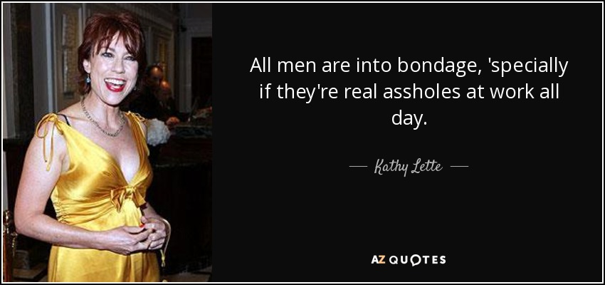 All men are into bondage, 'specially if they're real assholes at work all day. - Kathy Lette