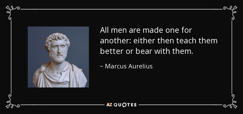 All men are made one for another: either then teach them better or bear with them. - Marcus Aurelius