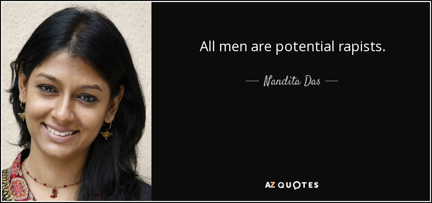 All men are potential rapists. - Nandita Das