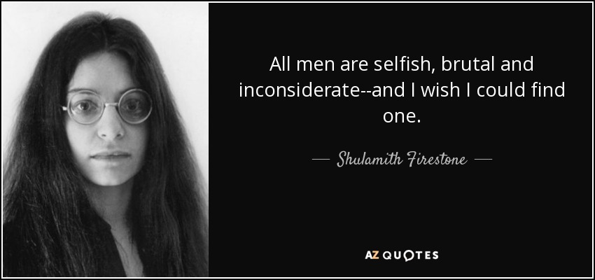 All men are selfish, brutal and inconsiderate--and I wish I could find one. - Shulamith Firestone