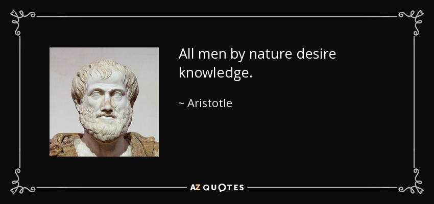 All men by nature desire knowledge. - Aristotle