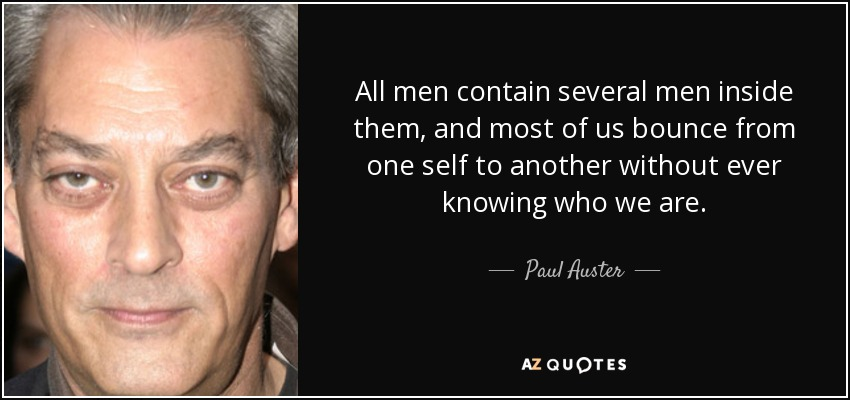 All men contain several men inside them, and most of us bounce from one self to another without ever knowing who we are. - Paul Auster