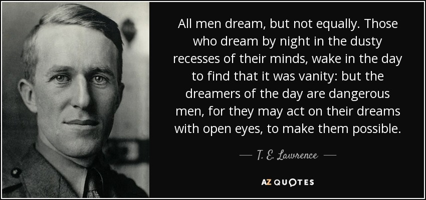 All men dream, but not equally. Those who dream by night in the dusty recesses of their minds, wake in the day to find that it was vanity: but the dreamers of the day are dangerous men, for they may act on their dreams with open eyes, to make them possible. - T. E. Lawrence