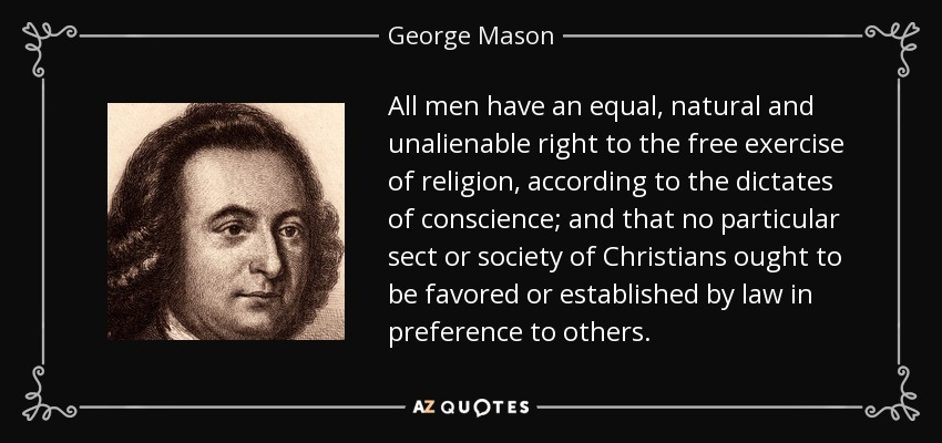 All men have an equal, natural and unalienable right to the free exercise of religion, according to the dictates of conscience; and that no particular sect or society of Christians ought to be favored or established by law in preference to others. - George Mason