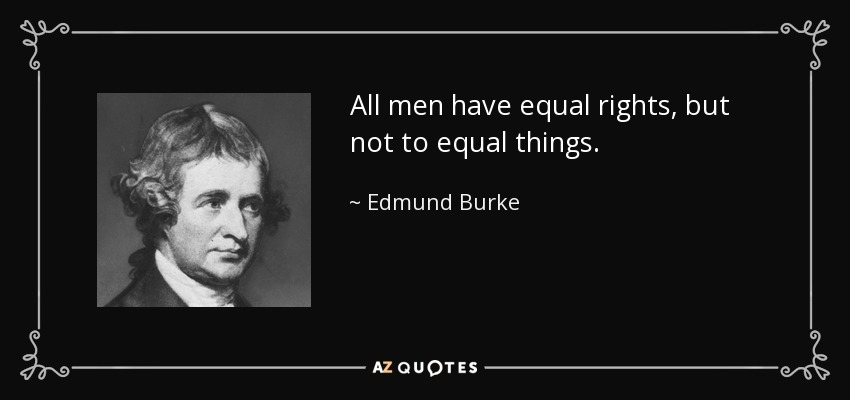 All men have equal rights, but not to equal things. - Edmund Burke