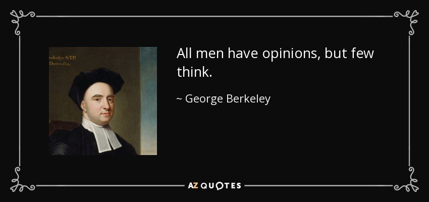 All men have opinions, but few think. - George Berkeley