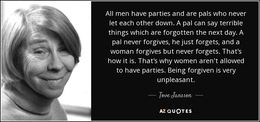 All men have parties and are pals who never let each other down. A pal can say terrible things which are forgotten the next day. A pal never forgives, he just forgets, and a woman forgives but never forgets. That's how it is. That's why women aren't allowed to have parties. Being forgiven is very unpleasant. - Tove Jansson