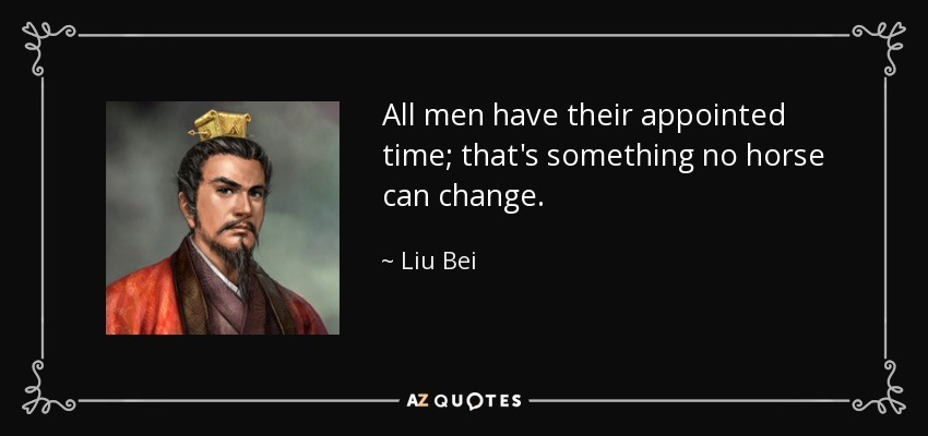 All men have their appointed time; that's something no horse can change. - Liu Bei