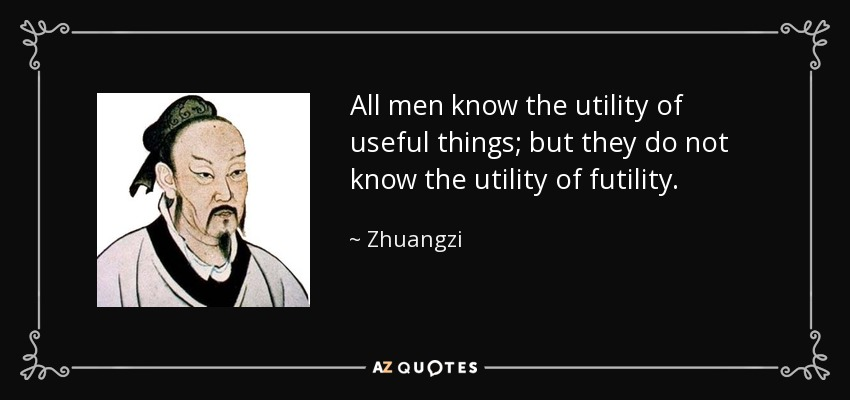 All men know the utility of useful things; but they do not know the utility of futility. - Zhuangzi