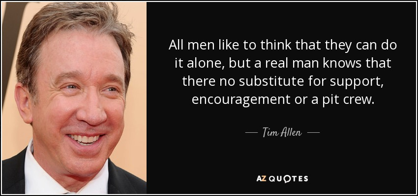 All men like to think that they can do it alone, but a real man knows that there no substitute for support , encouragement or a pit crew. - Tim Allen