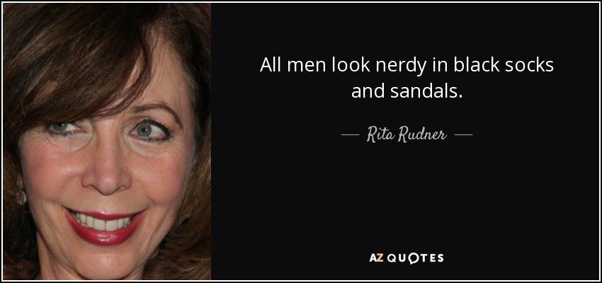 All men look nerdy in black socks and sandals. - Rita Rudner