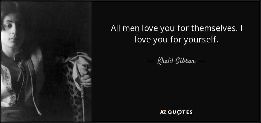 All men love you for themselves. I love you for yourself. - Khalil Gibran