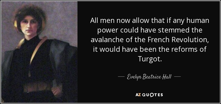 All men now allow that if any human power could have stemmed the avalanche of the French Revolution, it would have been the reforms of Turgot. - Evelyn Beatrice Hall