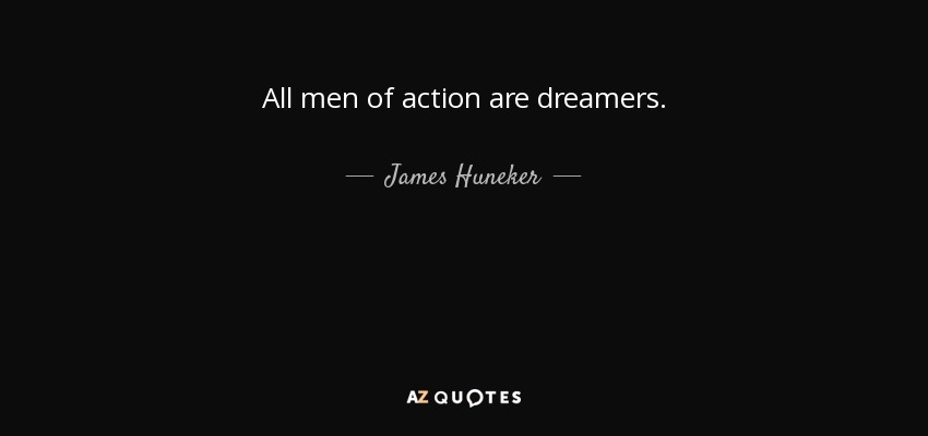 All men of action are dreamers. - James Huneker