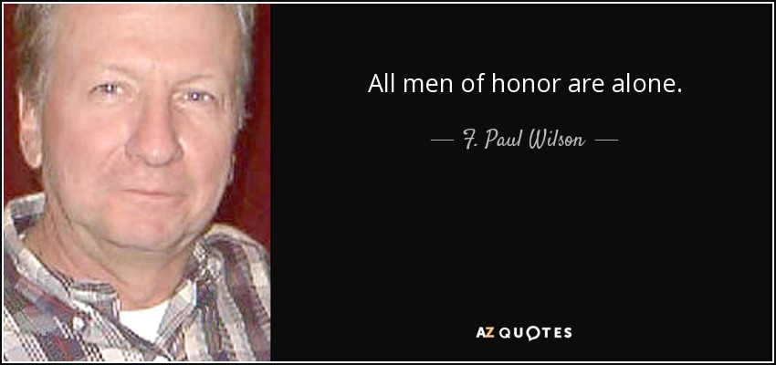 All men of honor are alone. - F. Paul Wilson