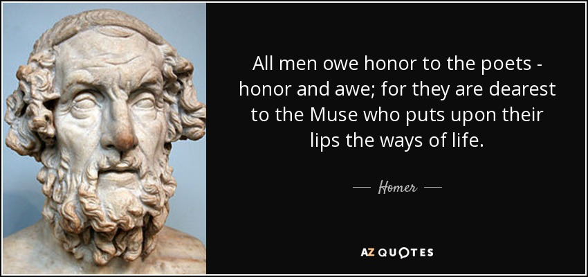 All men owe honor to the poets - honor and awe; for they are dearest to the Muse who puts upon their lips the ways of life. - Homer