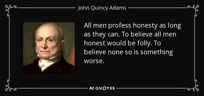 All men profess honesty as long as they can. To believe all men honest would be folly. To believe none so is something worse. - John Quincy Adams