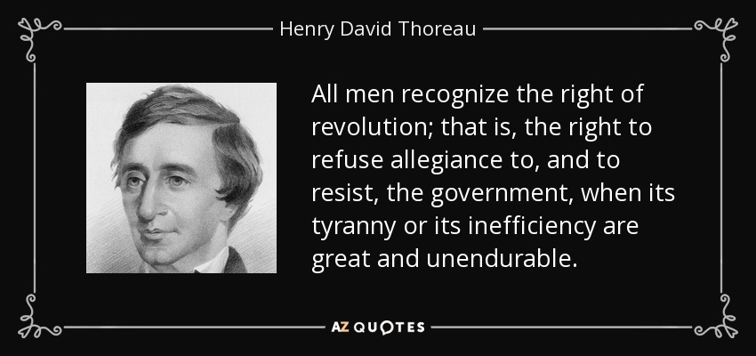 All men recognize the right of revolution; that is, the right to refuse allegiance to, and to resist, the government, when its tyranny or its inefficiency are great and unendurable. - Henry David Thoreau