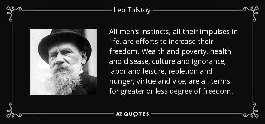 All men's instincts, all their impulses in life, are efforts to increase their freedom. Wealth and poverty, health and disease, culture and ignorance, labor and leisure, repletion and hunger, virtue and vice, are all terms for greater or less degree of freedom. - Leo Tolstoy
