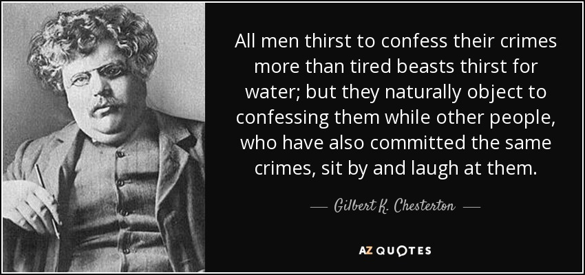 All men thirst to confess their crimes more than tired beasts thirst for water; but they naturally object to confessing them while other people, who have also committed the same crimes, sit by and laugh at them. - Gilbert K. Chesterton