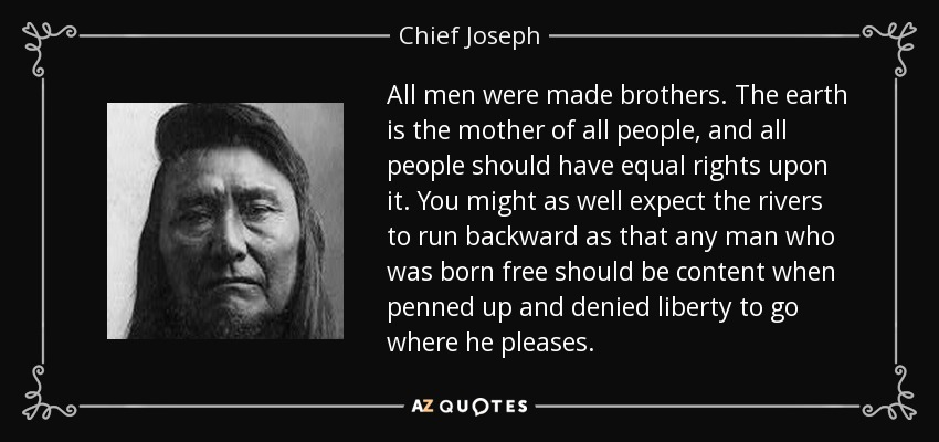 All men were made brothers. The earth is the mother of all people, and all people should have equal rights upon it. You might as well expect the rivers to run backward as that any man who was born free should be content when penned up and denied liberty to go where he pleases. - Chief Joseph