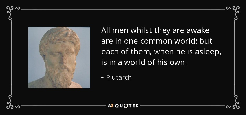 All men whilst they are awake are in one common world: but each of them, when he is asleep, is in a world of his own. - Plutarch