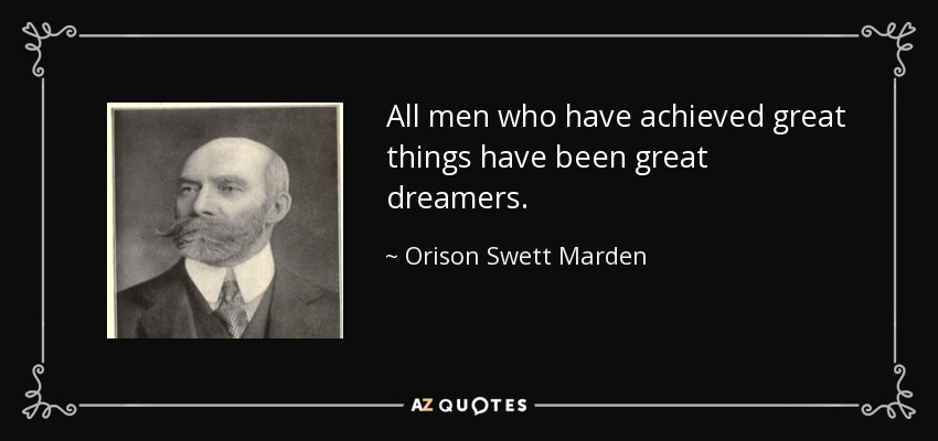 All men who have achieved great things have been great dreamers. - Orison Swett Marden