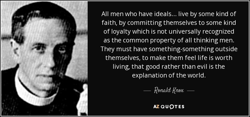 All men who have ideals . . . live by some kind of faith, by committing themselves to some kind of loyalty which is not universally recognized as the common property of all thinking men. They must have something-something outside themselves, to make them feel life is worth living, that good rather than evil is the explanation of the world. - Ronald Knox