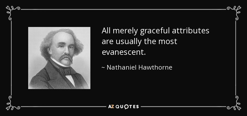 All merely graceful attributes are usually the most evanescent. - Nathaniel Hawthorne