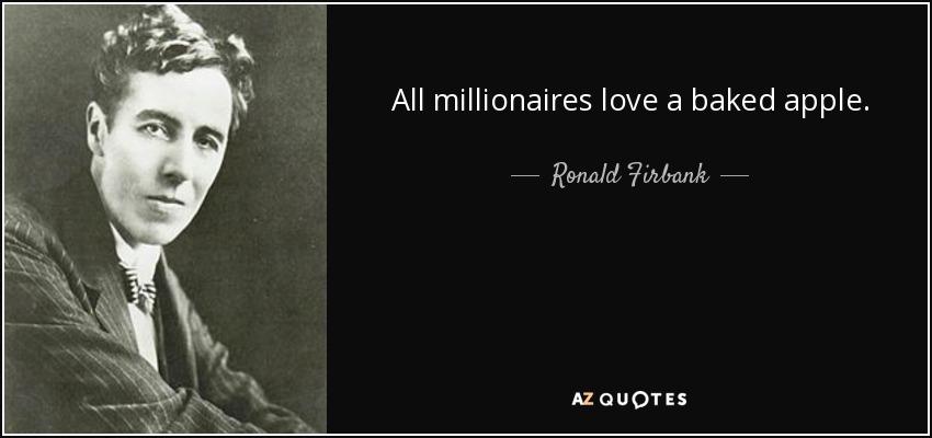 All millionaires love a baked apple. - Ronald Firbank