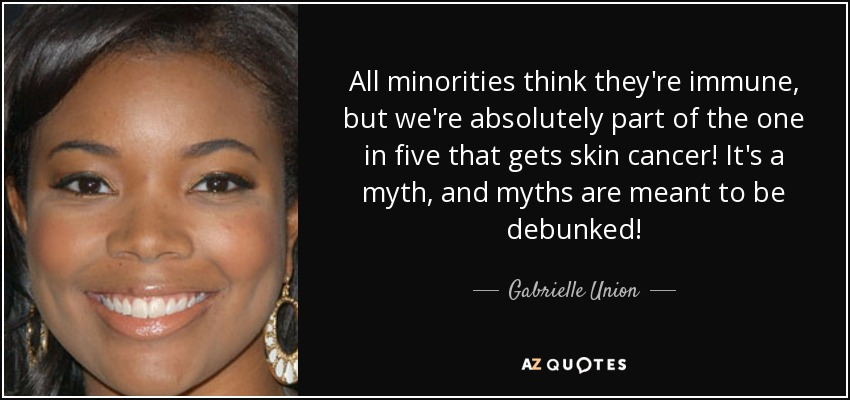 All minorities think they're immune, but we're absolutely part of the one in five that gets skin cancer! It's a myth, and myths are meant to be debunked! - Gabrielle Union