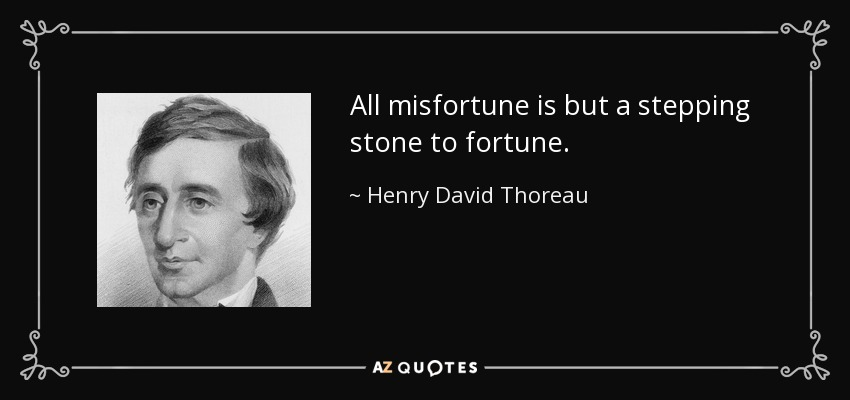 All misfortune is but a stepping stone to fortune. - Henry David Thoreau