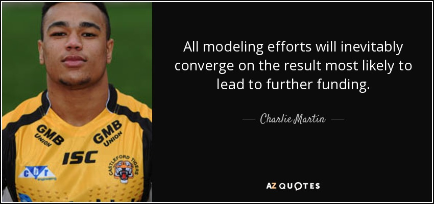 All modeling efforts will inevitably converge on the result most likely to lead to further funding. - Charlie Martin